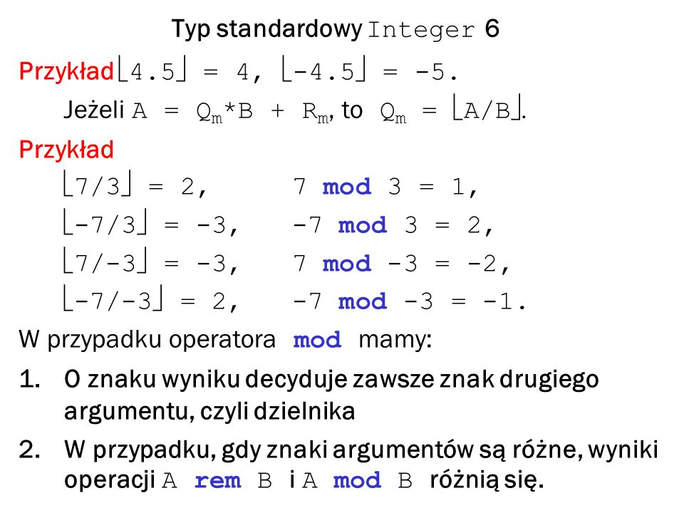 Typ standardowy Integer 6 Przykład 4.5 = 4, -4.5 = -5.