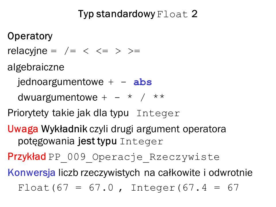 Typ standardowy Float 2 Operatory relacyjne = /= >= algebraiczne jednoargumentowe + - abs dwuargumentowe + - * / ** Priorytety takie jak dla typu Integer Uwaga Wykładnik czyli drugi argument operatora potęgowania jest typu Integer Przykład PP_009_Operacje_Rzeczywiste Konwersja liczb rzeczywistych na całkowite i odwrotnie Float(67 = 67.0, Integer(67.4 = 67