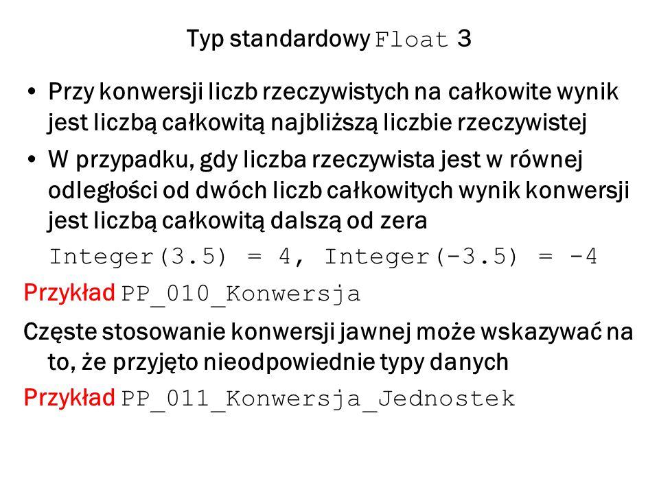 Typ standardowy Float 3 Przy konwersji liczb rzeczywistych na całkowite wynik jest liczbą całkowitą najbliższą liczbie rzeczywistej W przypadku, gdy liczba rzeczywista jest w równej odległości od dwóch liczb całkowitych wynik konwersji jest liczbą całkowitą dalszą od zera Integer(3.5) = 4, Integer(-3.5) = -4 Przykład PP_010_Konwersja Częste stosowanie konwersji jawnej może wskazywać na to, że przyjęto nieodpowiednie typy danych Przykład PP_011_Konwersja_Jednostek