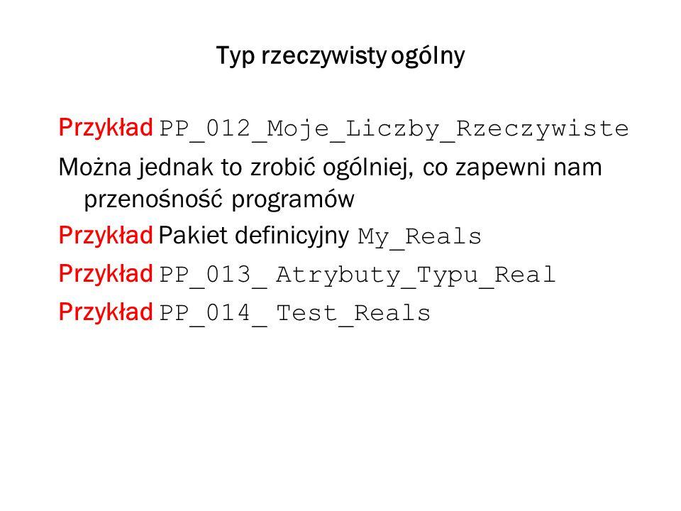 Typ rzeczywisty ogólny Przykład PP_012_Moje_Liczby_Rzeczywiste Można jednak to zrobić ogólniej, co zapewni nam przenośność programów Przykład Pakiet definicyjny My_Reals Przykład PP_013_ Atrybuty_Typu_Real Przykład PP_014_ Test_Reals
