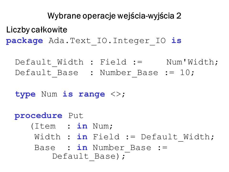 Wybrane operacje wejścia-wyjścia 2 Liczby całkowite package Ada.Text_IO.Integer_IO is Default_Width : Field := Num Width; Default_Base : Number_Base := 10; type Num is range <>; procedure Put (Item : in Num; Width : in Field := Default_Width; Base : in Number_Base := Default_Base);
