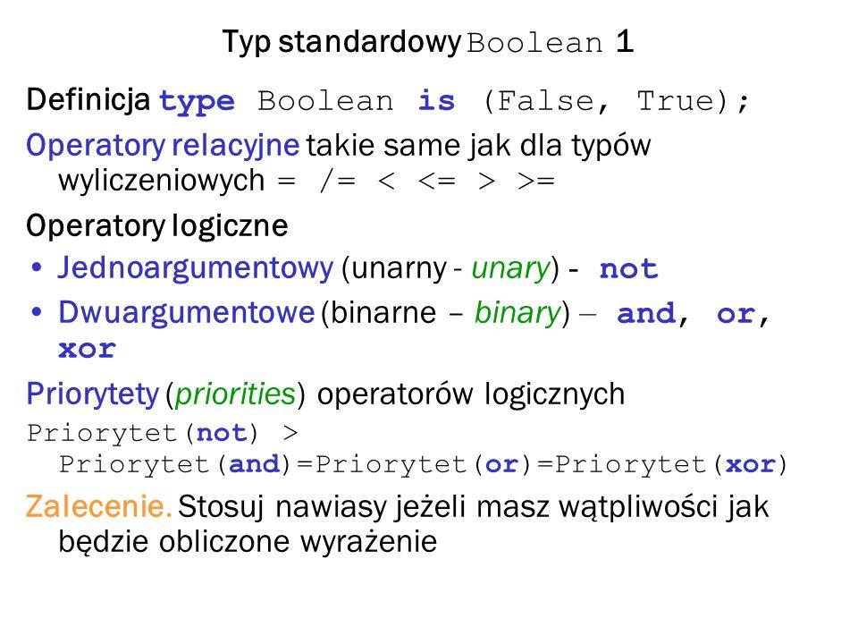 Typ standardowy Boolean 1 Definicja type Boolean is (False, True); Operatory relacyjne takie same jak dla typów wyliczeniowych = /= >= Operatory logiczne Jednoargumentowy (unarny - unary) - not Dwuargumentowe (binarne – binary) – and, or, xor Priorytety (priorities) operatorów logicznych Priorytet(not) > Priorytet(and)=Priorytet(or)=Priorytet(xor) Zalecenie.