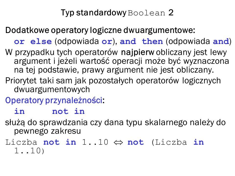 Typ standardowy Boolean 2 Dodatkowe operatory logiczne dwuargumentowe: or else (odpowiada or ), and then (odpowiada and ) W przypadku tych operatorów najpierw obliczany jest lewy argument i jeżeli wartość operacji może być wyznaczona na tej podstawie, prawy argument nie jest obliczany.