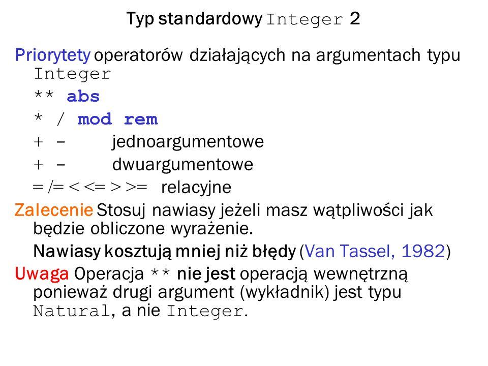 Typ standardowy Integer 2 Priorytety operatorów działających na argumentach typu Integer ** abs * / mod rem + - jednoargumentowe + - dwuargumentowe = /= >= relacyjne Zalecenie Stosuj nawiasy jeżeli masz wątpliwości jak będzie obliczone wyrażenie.