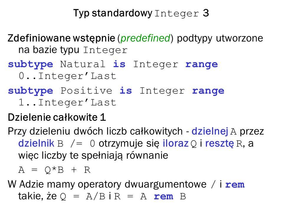 Typ standardowy Integer 3 Zdefiniowane wstępnie (predefined) podtypy utworzone na bazie typu Integer subtype Natural is Integer range 0..IntegerLast subtype Positive is Integer range 1..IntegerLast Dzielenie całkowite 1 Przy dzieleniu dwóch liczb całkowitych - dzielnej A przez dzielnik B /= 0 otrzymuje się iloraz Q i resztę R, a więc liczby te spełniają równanie A = Q*B + R W Adzie mamy operatory dwuargumentowe / i rem takie, że Q = A/B i R = A rem B