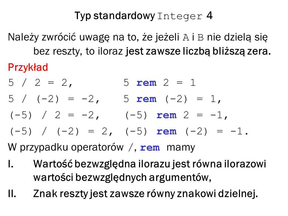 Typ standardowy Integer 4 Należy zwrócić uwagę na to, że jeżeli A i B nie dzielą się bez reszty, to iloraz jest zawsze liczbą bliższą zera.