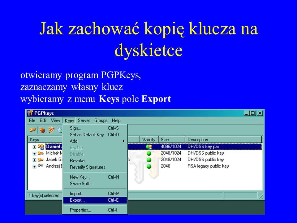 Jak zachować kopię klucza na dyskietce otwieramy program PGPKeys, zaznaczamy własny klucz wybieramy z menu Keys pole Export