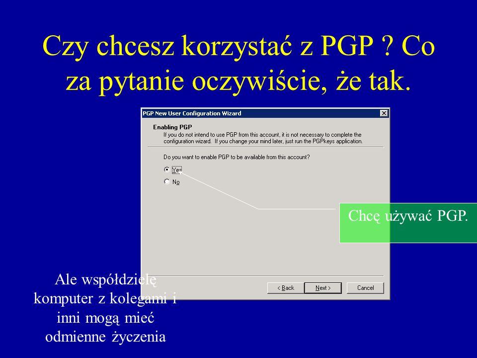 Czy chcesz korzystać z PGP ? Co za pytanie oczywiście, że tak. Chcę używać PGP. Ale współdzielę komputer z kolegami i inni mogą mieć odmienne życzenia