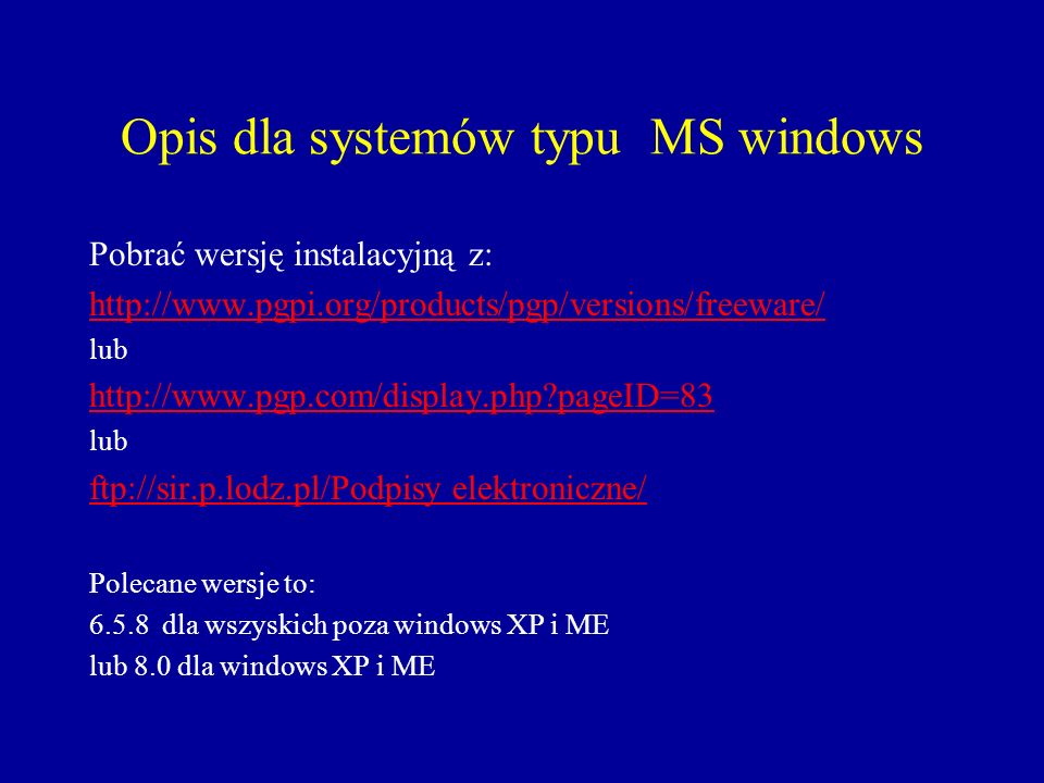 Opis dla systemów typu MS windows Pobrać wersję instalacyjną z: http://www.pgpi.org/products/pgp/versions/freeware/ lub http://www.pgp.com/display.php