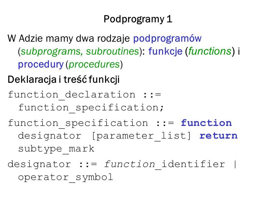 Podprogramy 1 W Adzie mamy dwa rodzaje podprogramów (subprograms, subroutines): funkcje (functions) i procedury (procedures) Deklaracja i treść funkcji function_declaration ::= function_specification; function_specification ::= function designator[parameter_list] return subtype_mark designator ::= function_identifier | operator_symbol