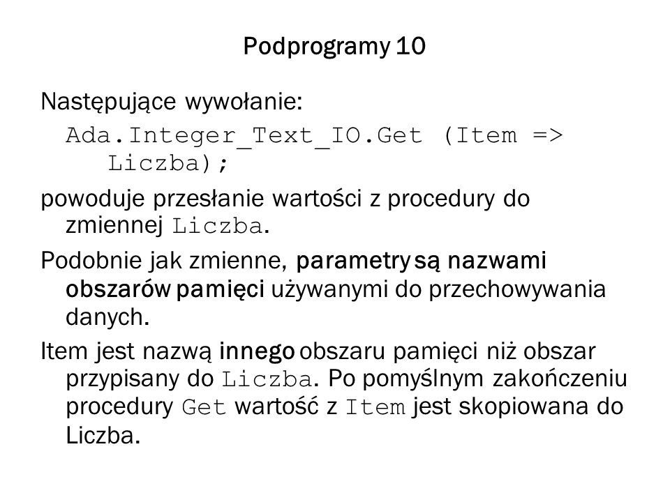 Podprogramy 10 Następujące wywołanie: Ada.Integer_Text_IO.Get (Item => Liczba); powoduje przesłanie wartości z procedury do zmiennej Liczba. Podobnie