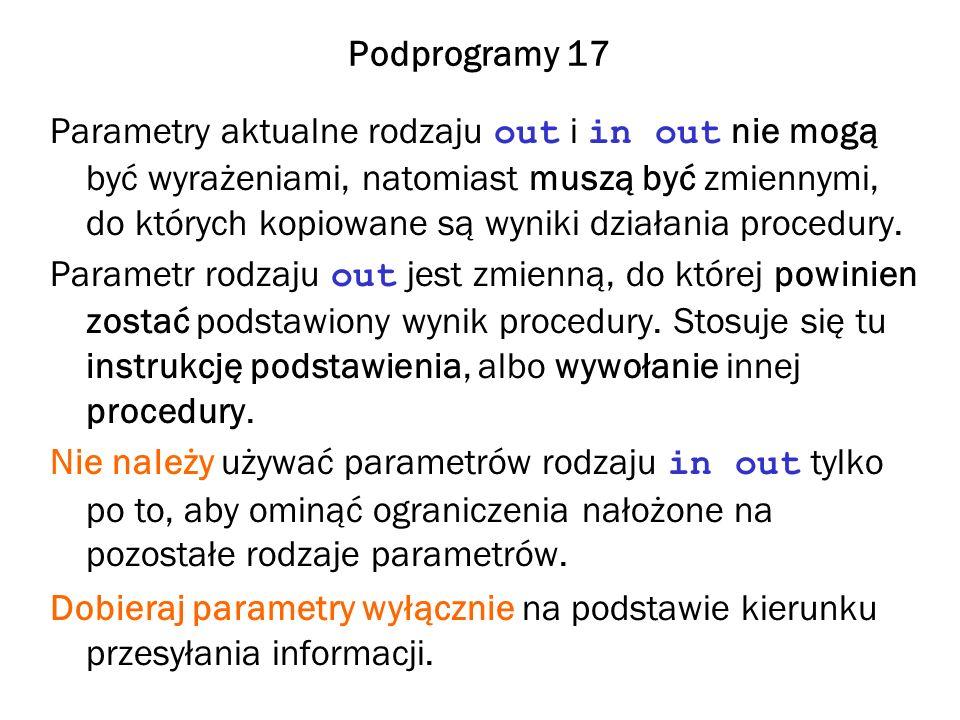 Podprogramy 17 Parametry aktualne rodzaju out i in out nie mogą być wyrażeniami, natomiast muszą być zmiennymi, do których kopiowane są wyniki działania procedury.