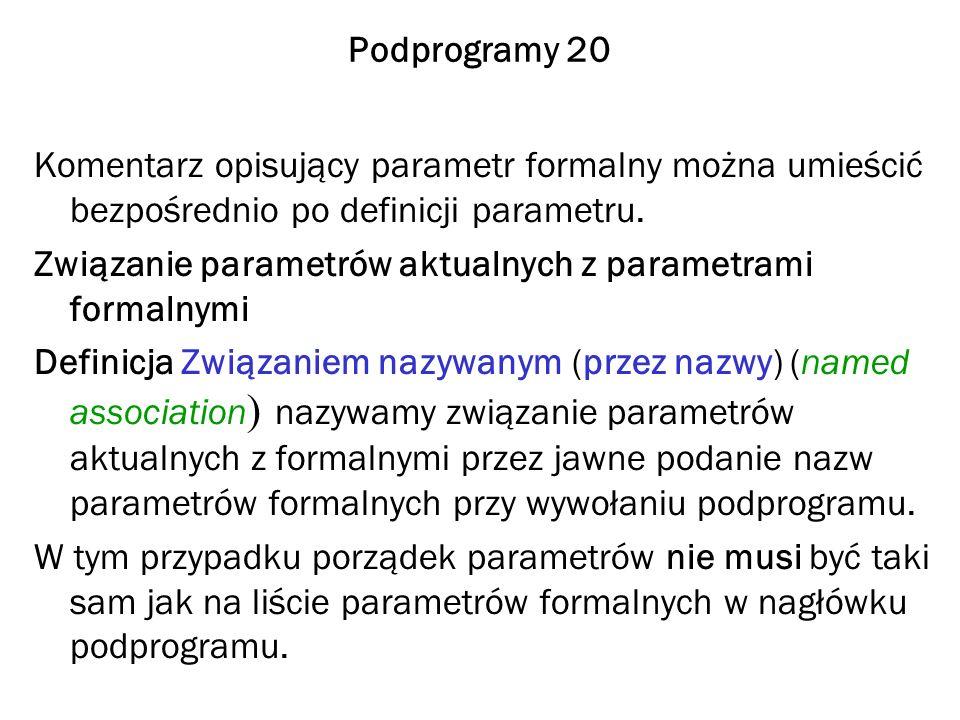 Podprogramy 20 Komentarz opisujący parametr formalny można umieścić bezpośrednio po definicji parametru. Związanie parametrów aktualnych z parametrami