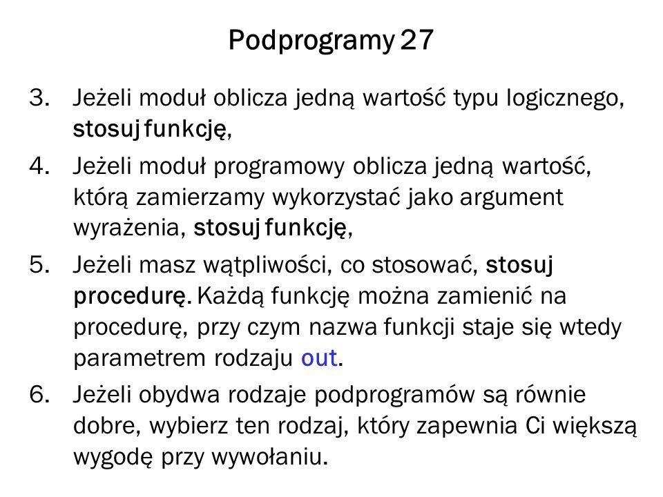 Podprogramy 27 3.Jeżeli moduł oblicza jedną wartość typu logicznego, stosuj funkcję, 4.Jeżeli moduł programowy oblicza jedną wartość, którą zamierzamy wykorzystać jako argument wyrażenia, stosuj funkcję, 5.Jeżeli masz wątpliwości, co stosować, stosuj procedurę.