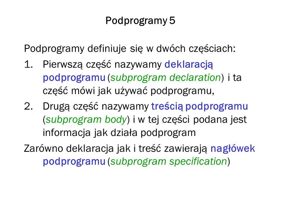 Podprogramy 5 Podprogramy definiuje się w dwóch częściach: 1.Pierwszą część nazywamy deklaracją podprogramu (subprogram declaration) i ta część mówi jak używać podprogramu, 2.Drugą część nazywamy treścią podprogramu (subprogram body) i w tej części podana jest informacja jak działa podprogram Zarówno deklaracja jak i treść zawierają nagłówek podprogramu (subprogram specification)