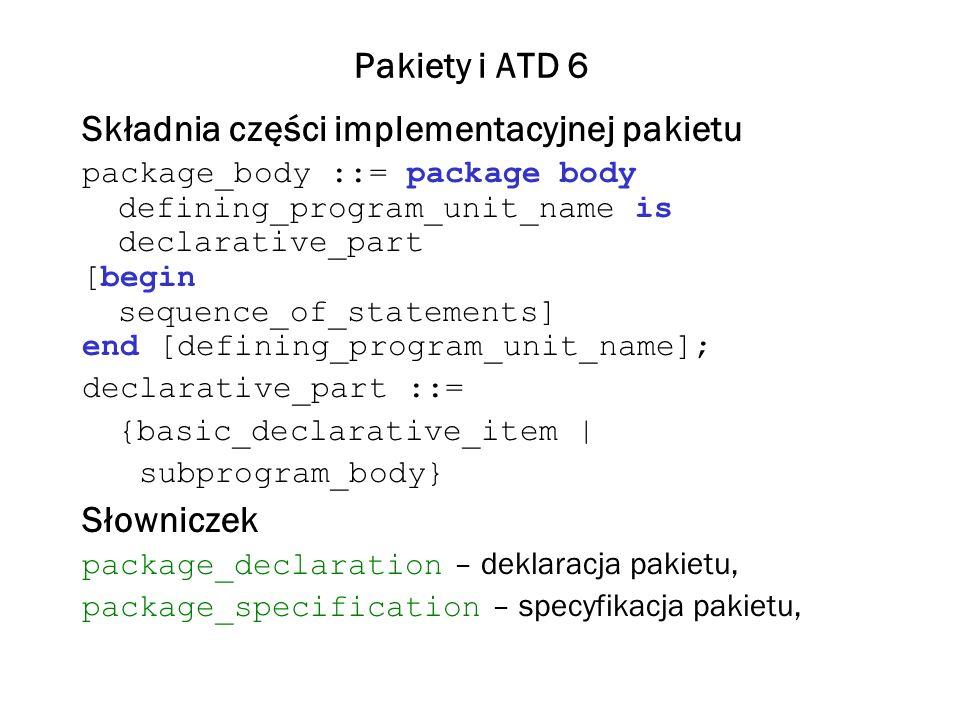 Pakiety i ATD 7 defining_program_unit_name – nazwa jednostki programowej, basic_declarative_item – podstawowy element deklaracji, parent_unit_name – nazwa macierzystej jednostki programowej, type_declaration – deklaracja typu, subtype_declaration – deklaracja podtypu, object_declaration – deklaracja obiektu, subprogram_declaration – deklaracja podprogramu, generic_instantation – konkretyzacja, declarative_part – część deklaracyjna, subprogram_body – treść podprogramu.