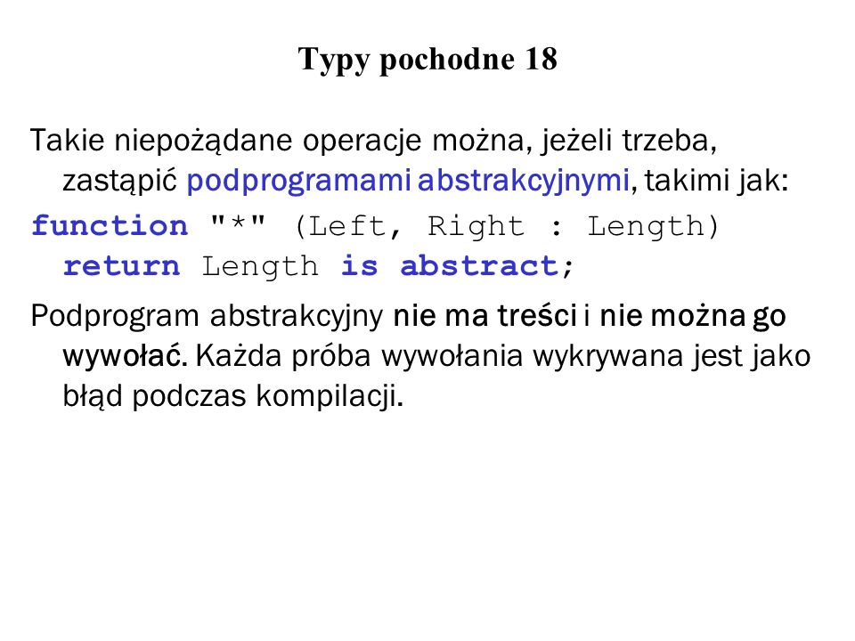 Typy pochodne 18 Takie niepożądane operacje można, jeżeli trzeba, zastąpić podprogramami abstrakcyjnymi, takimi jak: function * (Left, Right : Length) return Length is abstract; Podprogram abstrakcyjny nie ma treści i nie można go wywołać.