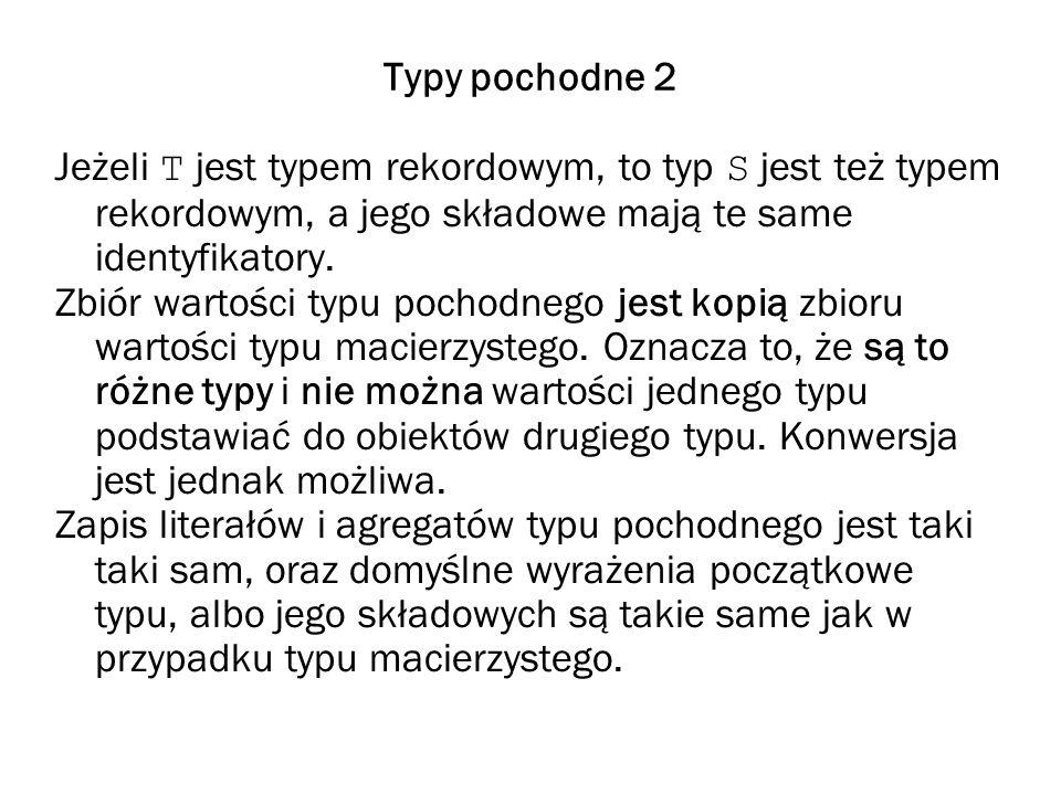 Typy pochodne 2 Jeżeli T jest typem rekordowym, to typ S jest też typem rekordowym, a jego składowe mają te same identyfikatory.