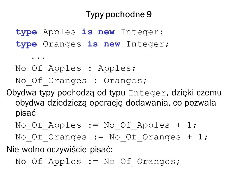 Typy pochodne 9 type Apples is new Integer; type Oranges is new Integer;... No_Of_Apples : Apples; No_Of_Oranges : Oranges; Obydwa typy pochodzą od ty
