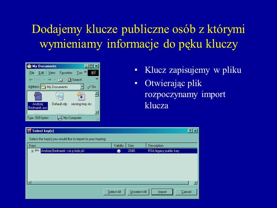 Dodajemy klucze publiczne osób z którymi wymieniamy informacje do pęku kluczy Klucz zapisujemy w pliku Otwierając plik rozpoczynamy import klucza