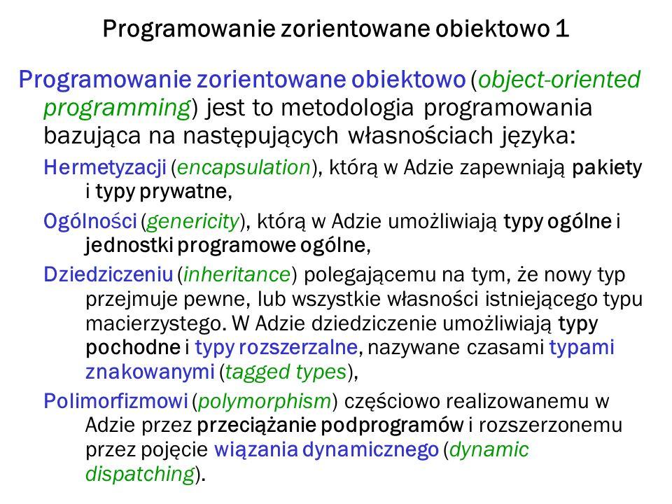 Programowanie zorientowane obiektowo 1 Programowanie zorientowane obiektowo (object-oriented programming) jest to metodologia programowania bazująca na następujących własnościach języka: Hermetyzacji (encapsulation), którą w Adzie zapewniają pakiety i typy prywatne, Ogólności (genericity), którą w Adzie umożliwiają typy ogólne i jednostki programowe ogólne, Dziedziczeniu (inheritance) polegającemu na tym, że nowy typ przejmuje pewne, lub wszystkie własności istniejącego typu macierzystego.