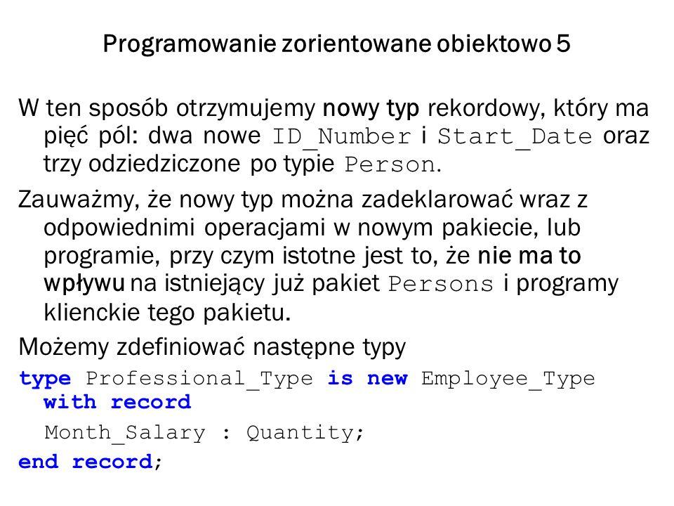 Programowanie zorientowane obiektowo 5 W ten sposób otrzymujemy nowy typ rekordowy, który ma pięć pól: dwa nowe ID_Number i Start_Date oraz trzy odziedziczone po typie Person.
