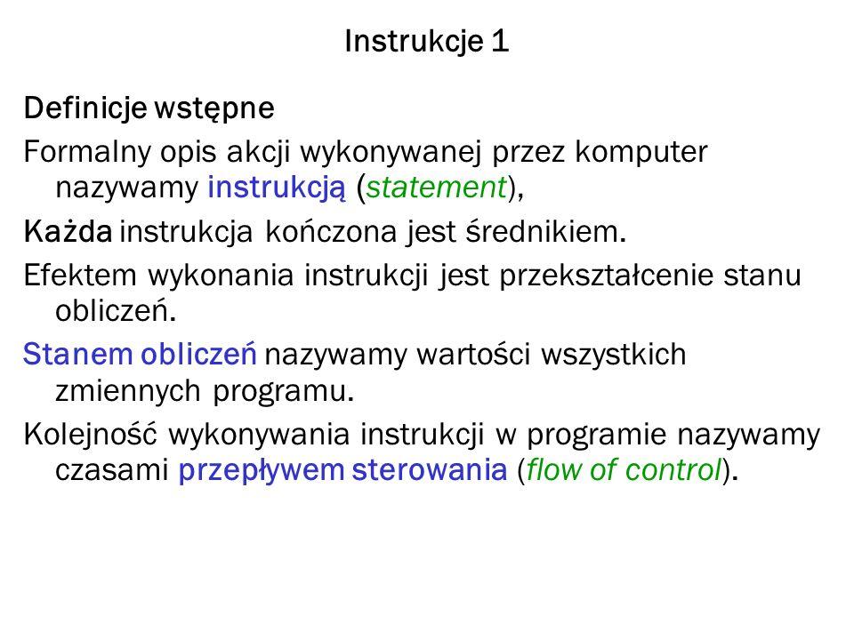 Instrukcje 1 Definicje wstępne Formalny opis akcji wykonywanej przez komputer nazywamy instrukcją ( statement), Każda instrukcja kończona jest średnikiem.