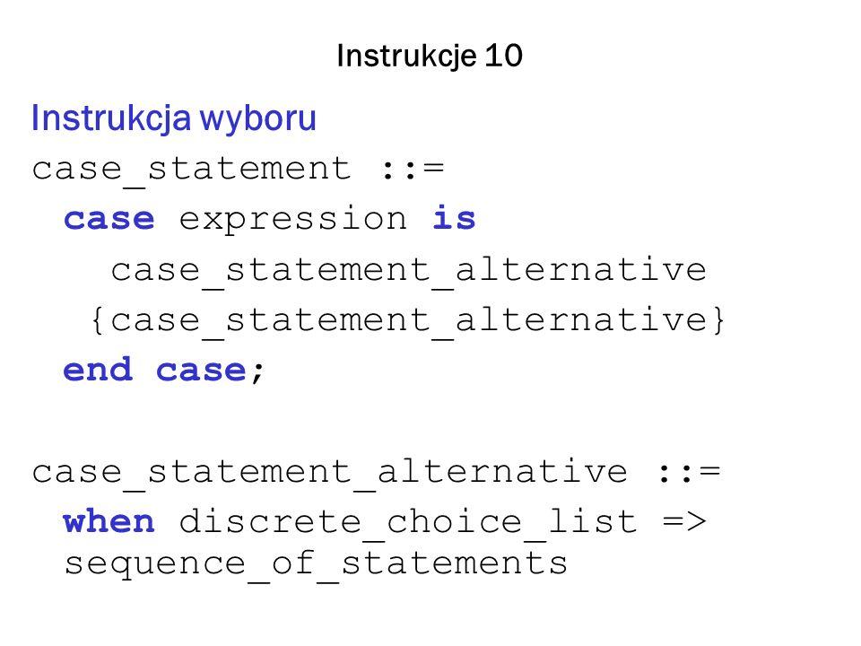 Instrukcje 10 Instrukcja wyboru case_statement ::= case expression is case_statement_alternative {case_statement_alternative} end case; case_statement