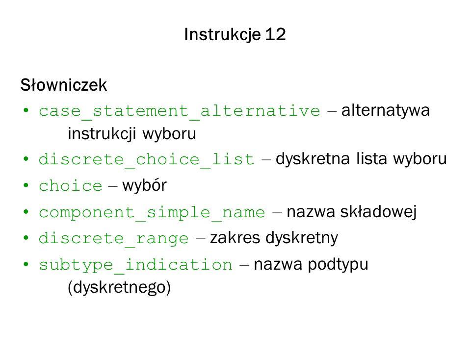 Instrukcje 12 Słowniczek case_statement_alternative – alternatywa instrukcji wyboru discrete_choice_list – dyskretna lista wyboru choice – wybór component_simple_name – nazwa składowej discrete_range – zakres dyskretny subtype_indication – nazwa podtypu (dyskretnego)