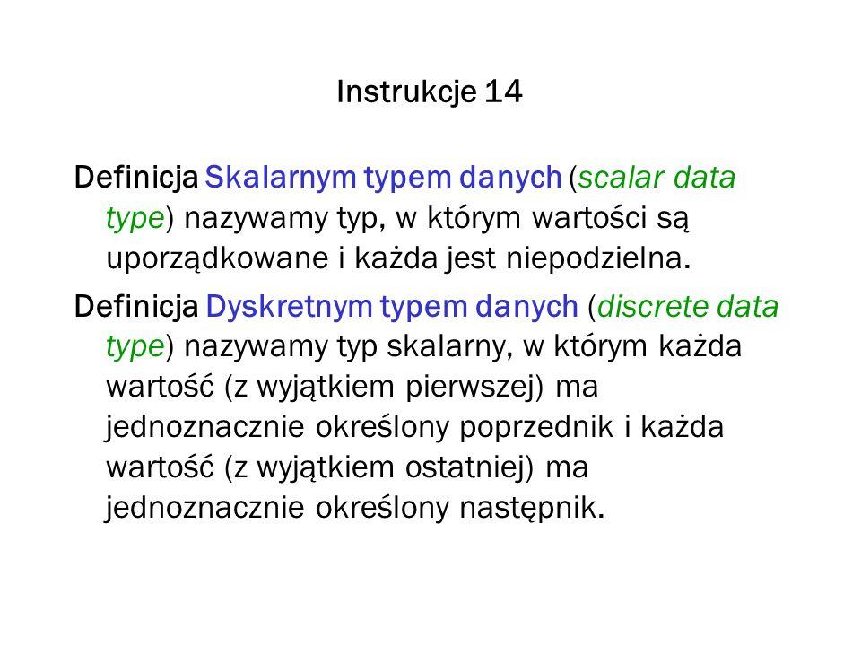 Instrukcje 14 Definicja Skalarnym typem danych (scalar data type) nazywamy typ, w którym wartości są uporządkowane i każda jest niepodzielna.