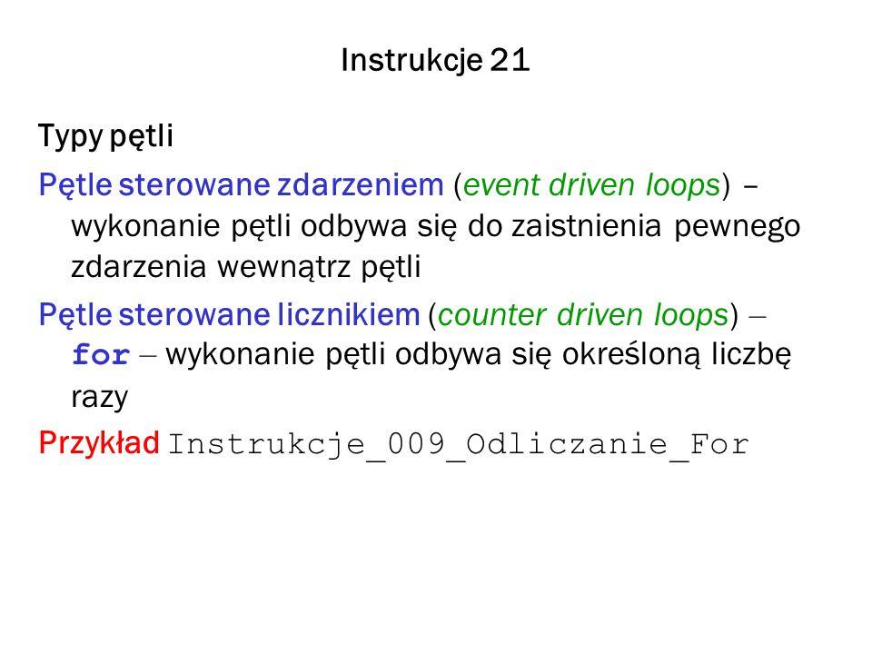 Instrukcje 21 Typy pętli Pętle sterowane zdarzeniem (event driven loops) – wykonanie pętli odbywa się do zaistnienia pewnego zdarzenia wewnątrz pętli Pętle sterowane licznikiem (counter driven loops) – for – wykonanie pętli odbywa się określoną liczbę razy Przykład Instrukcje_009_Odliczanie_For