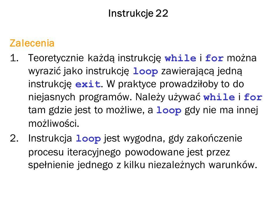 Instrukcje 22 Zalecenia 1.Teoretycznie każdą instrukcję while i for można wyrazić jako instrukcję loop zawierającą jedną instrukcję exit.