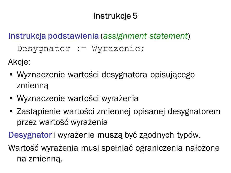 Instrukcje 5 Instrukcja podstawienia (assignment statement) Desygnator := Wyrazenie; Akcje: Wyznaczenie wartości desygnatora opisującego zmienną Wyznaczenie wartości wyrażenia Zastąpienie wartości zmiennej opisanej desygnatorem przez wartość wyrażenia Desygnator i wyrażenie muszą być zgodnych typów.