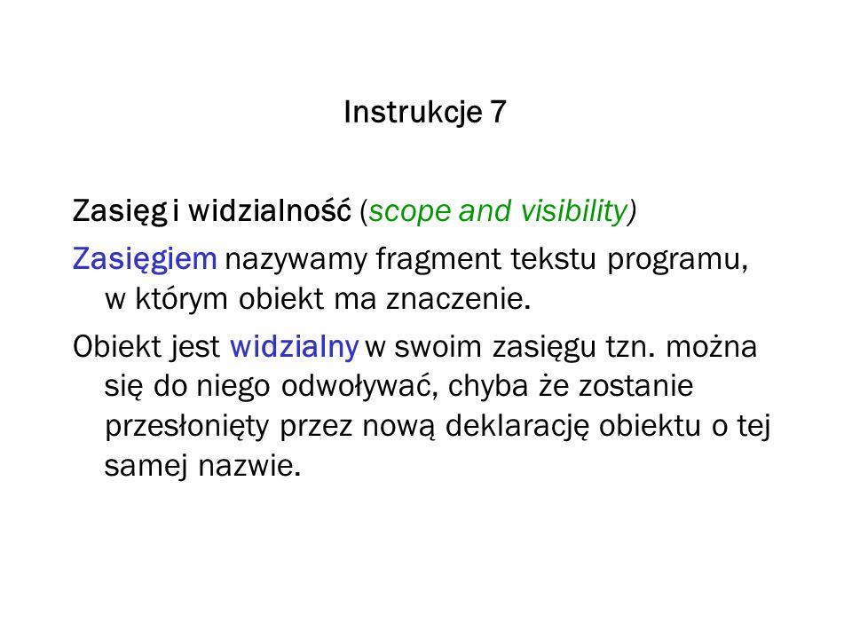 Instrukcje 7 Zasięg i widzialność (scope and visibility) Zasięgiem nazywamy fragment tekstu programu, w którym obiekt ma znaczenie.