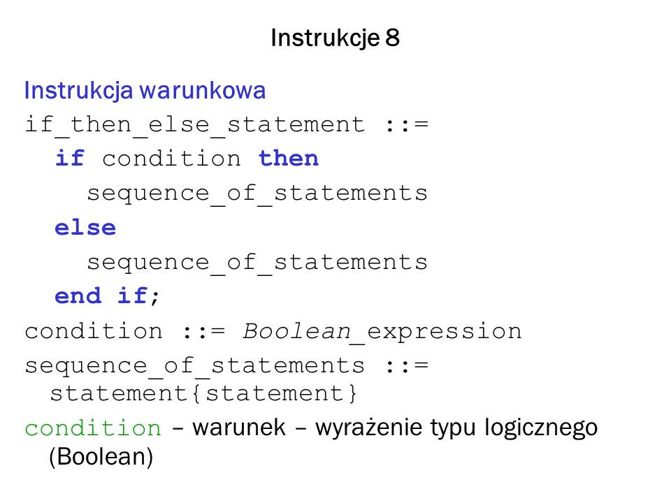 Instrukcje 9 if_then_statement ::= if condition then sequence_of_statements end if; if_statement ::= if condition then sequence_of_statements {elsif condition then sequence_of_statements} [else sequence_of_statements] end if;