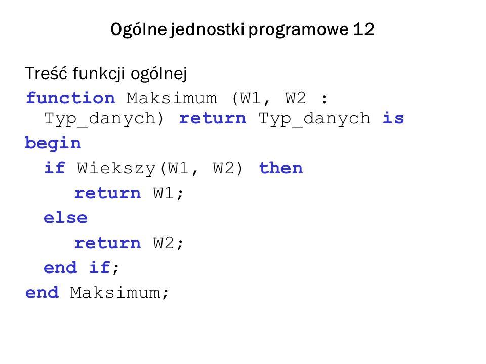 Ogólne jednostki programowe 12 Treść funkcji ogólnej function Maksimum (W1, W2 : Typ_danych) return Typ_danych is begin if Wiekszy(W1, W2) then return