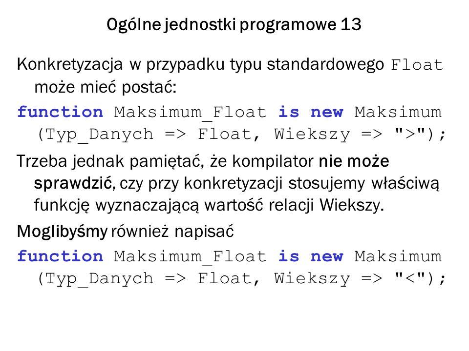 Ogólne jednostki programowe 13 Konkretyzacja w przypadku typu standardowego Float może mieć postać: function Maksimum_Float is new Maksimum (Typ_Danyc