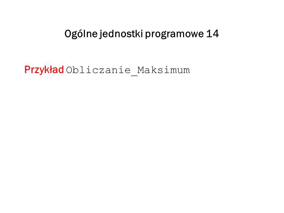 Ogólne jednostki programowe 14 Przykład Obliczanie_Maksimum