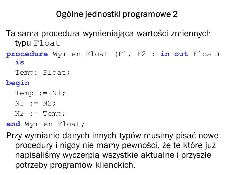 Ogólne jednostki programowe 2 Ta sama procedura wymieniająca wartości zmiennych typu Float procedure Wymien_Float (F1, F2 : in out Float) is Temp: Flo