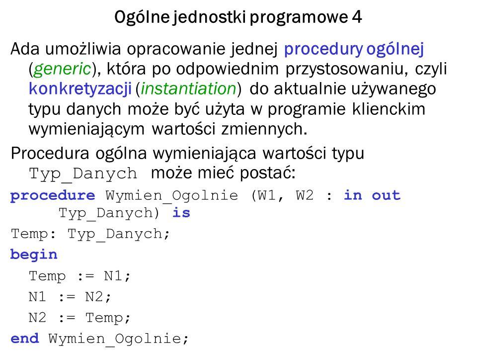 Ogólne jednostki programowe 5 Typy jako parametry formalne jednostki ogólnej W tekście programu musimy umieścić sekcję ogólną, w której deklarujemy nazwę typu będącego typem parametrów procedury Wymien_Ogolnie, podajemy nagłówek tej procedury, a potem całą jej deklarację.