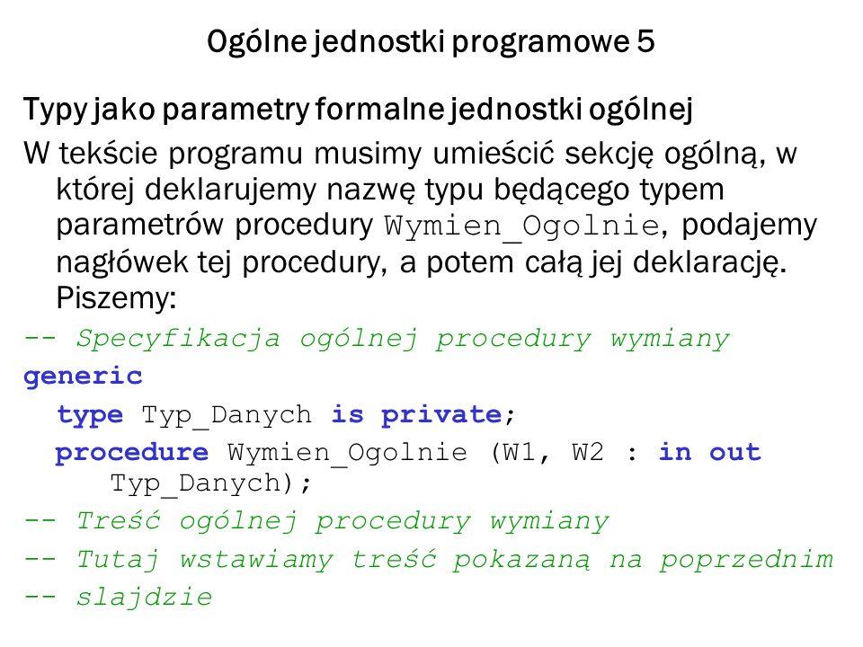 Ogólne jednostki programowe 5 Typy jako parametry formalne jednostki ogólnej W tekście programu musimy umieścić sekcję ogólną, w której deklarujemy na