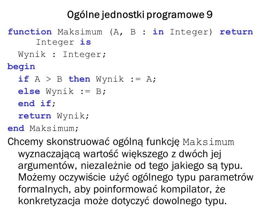 Ogólne jednostki programowe 9 function Maksimum (A, B : in Integer) return Integer is Wynik : Integer; begin if A > B then Wynik := A; else Wynik := B