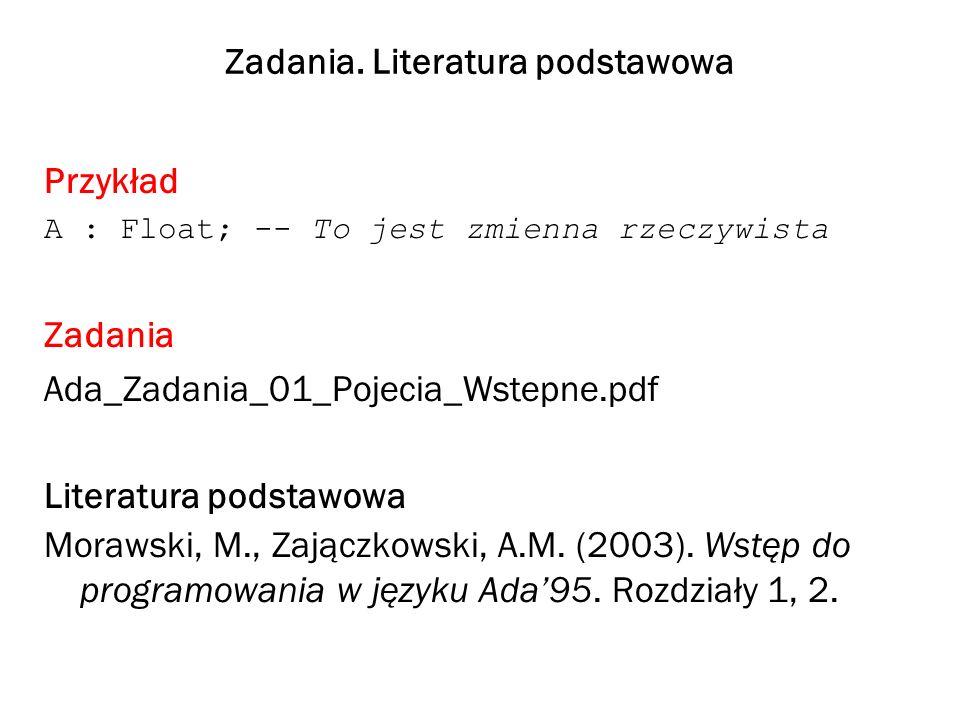 Zadania. Literatura podstawowa Przykład A : Float; -- To jest zmienna rzeczywista Zadania Ada_Zadania_01_Pojecia_Wstepne.pdf Literatura podstawowa Mor