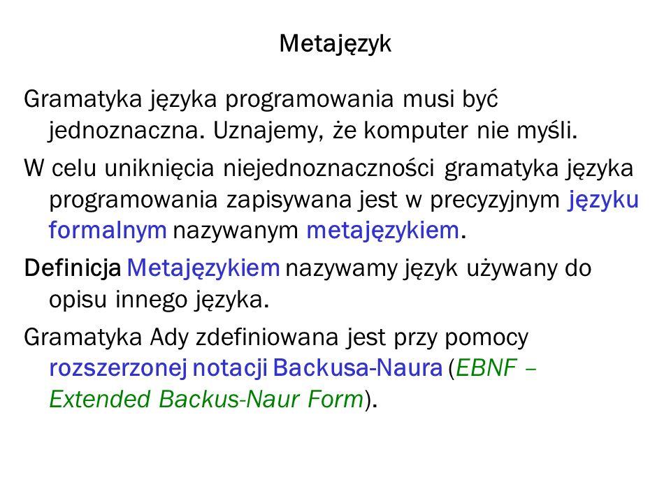 EBNF (Extended Backus-Naur Form) ::=jest określone jako (równe z definicji) [ ]element opcjonalny { }element powtórzony 0 lub więcej razy  lub (oddziela elementy zamienne)