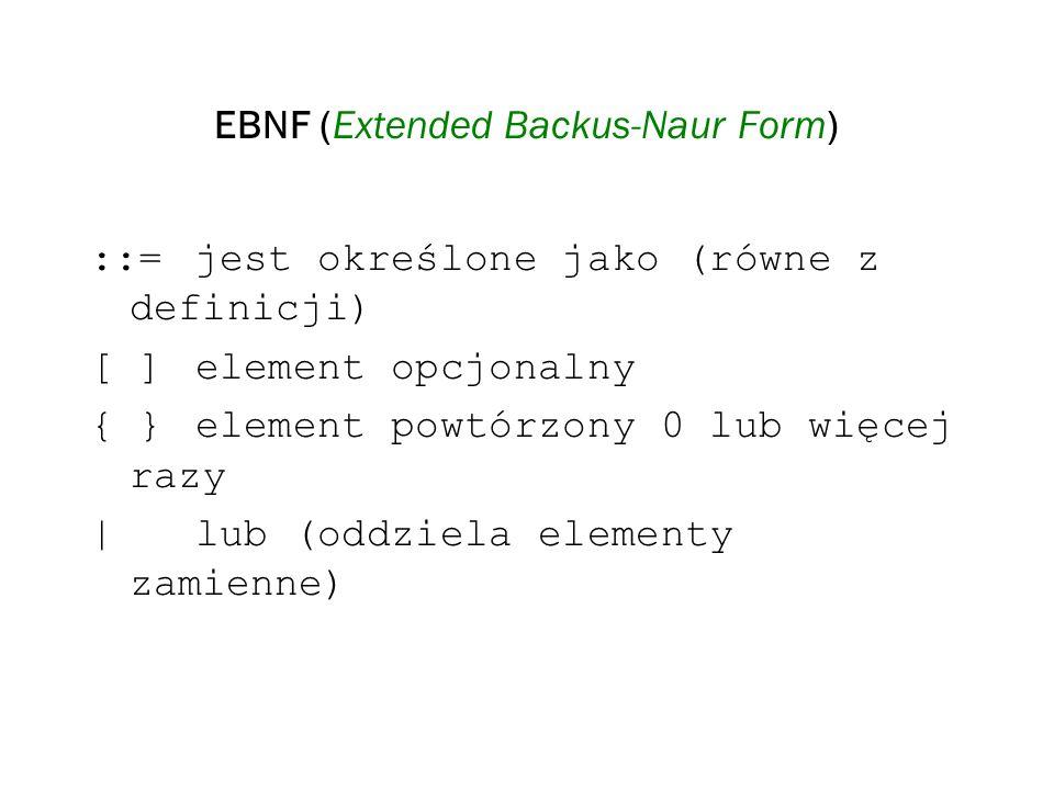 EBNF (Extended Backus-Naur Form) Przykład digit ::= 0 1 2 3 4 5 6 7 8 9 identifier ::= letter {[_]letter_or_digit} letter_or_digit ::= letter digit letter ::= upper_case_letter  lower_case_letter  accented_letter