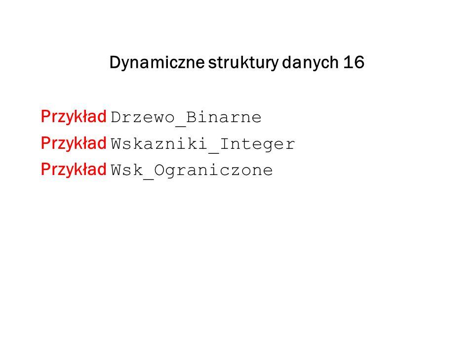 Dynamiczne struktury danych 16 Przykład Drzewo_Binarne Przykład Wskazniki_Integer Przykład Wsk_Ograniczone