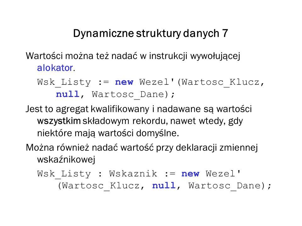 Dynamiczne struktury danych 7 Wartości można też nadać w instrukcji wywołującej alokator. Wsk_Listy := new Wezel'(Wartosc_Klucz, null, Wartosc_Dane);