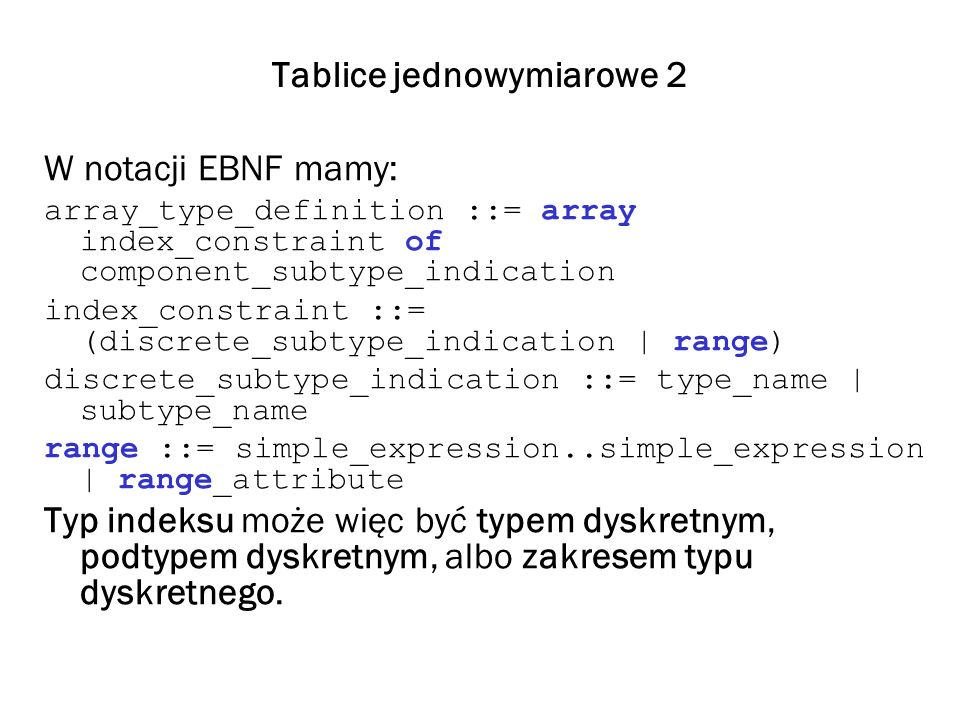 Tablice jednowymiarowe 2 W notacji EBNF mamy: array_type_definition ::= array index_constraint of component_subtype_indication index_constraint ::= (d