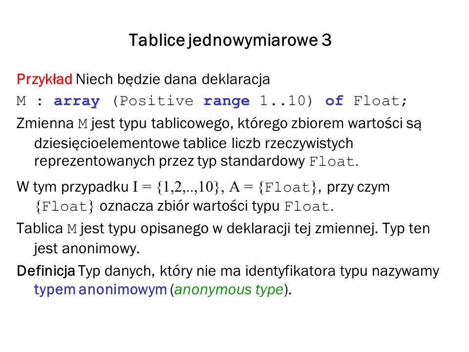 Tablice jednowymiarowe 3 Przykład Niech będzie dana deklaracja M : array (Positive range 1..10) of Float; Zmienna M jest typu tablicowego, którego zbi