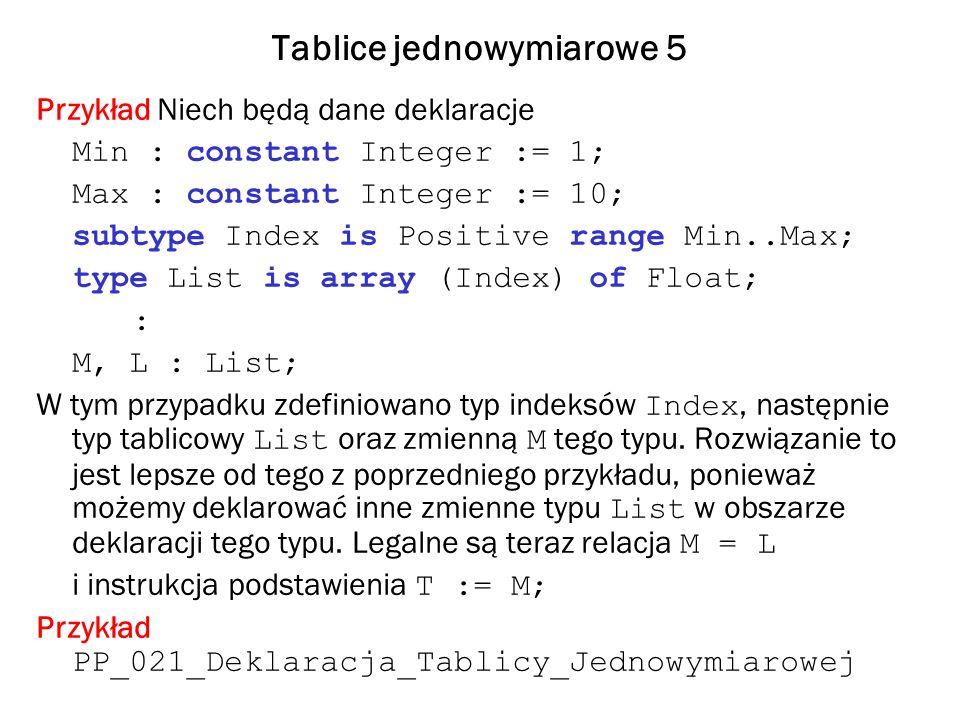 Tablice jednowymiarowe 5 Przykład Niech będą dane deklaracje Min : constant Integer := 1; Max : constant Integer := 10; subtype Index is Positive rang